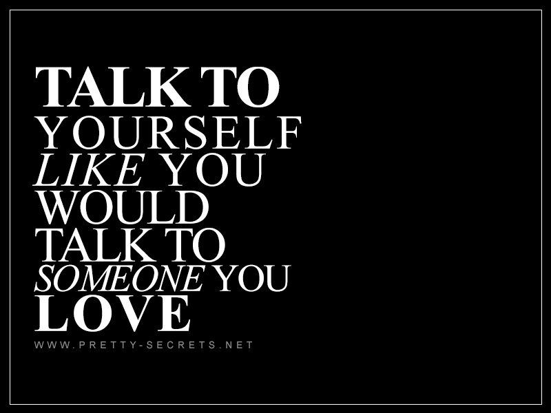 Talk to yourself like you would talk to someone you love
