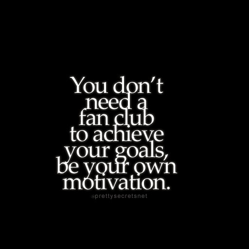 """You don't need a fan club to achieve your goals, be your own motivation."""
