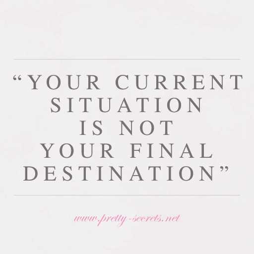 """Your current situation is not your final destination."""