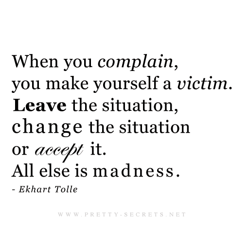 When you complain you make yourself a victim, leave the situation, change the situation, or accept it, all else is madness